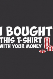 I Bought This T-Shirt With Your Money
