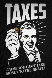 Taxes, Cause You Can't Take Money To The Grave!